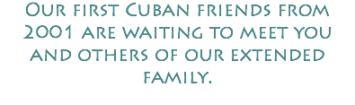 Our first Cuban friends from 2001 are waiting to meet you and others of our extended family.